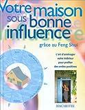 VOTRE MAISON SOUS BONNE INFLUENCE. Grâce au Feng Shui....