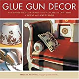 Glue Gun Decor: How to Dress Up Your Home-from Pillows and Curtains to Sofas and Lampshades
