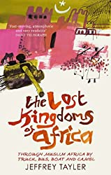 The Lost Kingdoms Of Africa: Through Muslim Africa by Truck, Bus, Boat and Camel