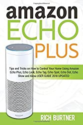 Amazon Echo Plus: Tips & Tricks On How To Control Your Home Using Amazon Echo Plus,echo Look, Echo Tap, Echo Spot, Echo Dot, Echo Show & Alexa (User Guide 2018 Updated)