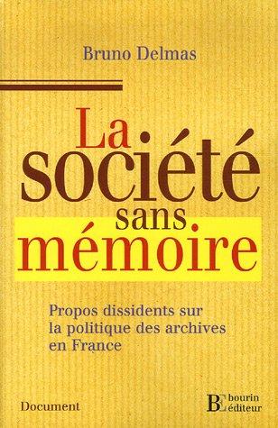 La société sans mémoire : Propos dissidents sur la politique des archives en France par Bruno Delmas