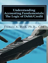 Understanding Accounting Fundamentals: The Logic of Debit/Credit by Francis A. Bird (2012-04-10)