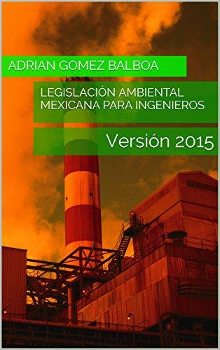 Legislación Ambiental Mexicana para Ingenieros: Versión 2015 por Adrian Gomez Balboa