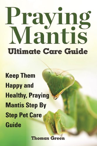 Praying Mantis Ultimate Care Guide: Keep Them Happy and Healthy Praying Mantis Step by Step Pet Care Guide (English Edition) -