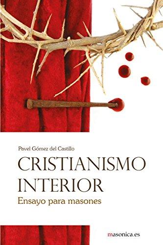 Descargar Libro Cristianismo interior: Ensayo para masones (Autores Contemporáneos) de Pavel Gómez del Castillo Recio