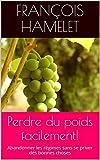 Perdre du poids facilement!: Abandonner les régimes sans se priver des bonnes choses (French Edition)