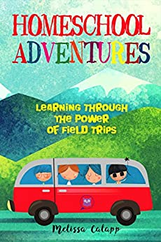 Homeschool Adventures: Learning Through the Power of Field Trips (Live, Learn, Work at Home) by [Calapp, Melissa]