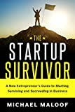The Startup Survivor: An Entrepreneur's Guide To Starting, Building and Succeeding in Business