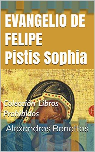 EVANGELIO DE FELIPE Pistis Sophia: Colección Libros Prohibidos (Colección  Libros Prohibidos) por Alexandros  Benettos