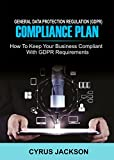 EU General Data Protection Regulation (GDPR) Compliance Plan: How To Keep Your Business Compliant With GDPR Requirements (English Edition)