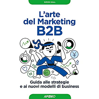 L'arte Del Marketing B2B. Guida Alle Strategie E Ai Nuovi Modelli Di Business