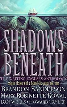Shadows Beneath: The Writing Excuses Anthology (English Edition) par [Sanderson, Brandon, Kowal, Mary Robinette, Wells, Dan, Tayler, Howard]
