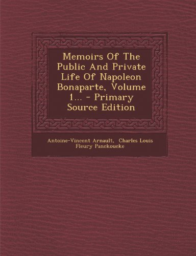 Memoirs of the Public and Private Life of Napoleon Bonaparte, Volume 1. - Primary Source Edition