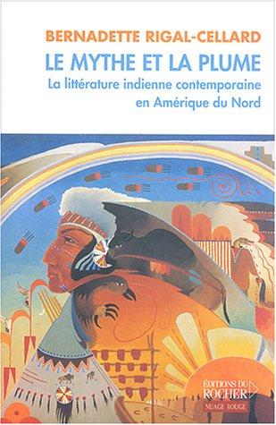Le mythe et la plume : La littérature indienne contemporaine en Amérique du Nord par Bernadette Rigal-Cellard