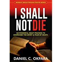 I SHALL NOT DIE: 120 Powerful Night Prayers to Overcome the Spirit and Fear of Death (English Edition)