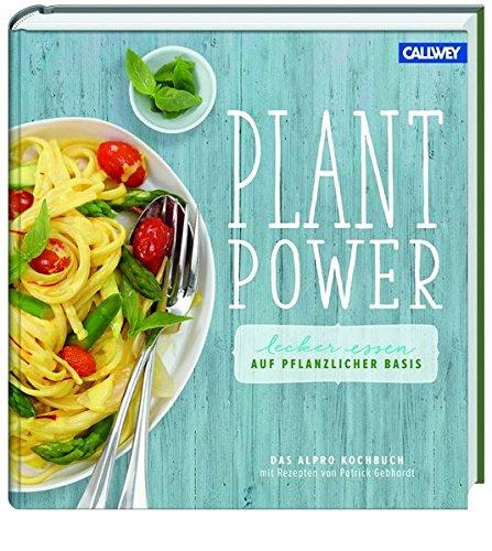 Plant Power: Lecker essen auf pflanzlicher Basis - Das Alpro Kochbuch mit Rezepten von Patrick Gebhardt