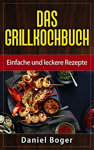 Das Grillkochbuch: Einfache und leckere Rezepte