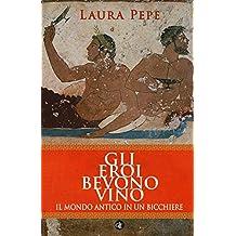 Gli eroi bevono vino. Il mondo antico in un bicchiere