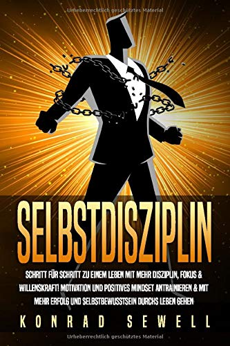 SELBSTDISZIPLIN: Schritt für Schritt zu einem Leben mit mehr Disziplin, Fokus & Willenskraft! Motivation und positives Mindset antrainieren & mit mehr Erfolg und Selbstbewusstsein durchs Leben gehen