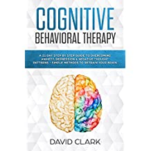 Cognitive Behavioral Therapy: A 21 Day Step by Step Guide to Overcoming Anxiety, Depression & Negative Thought Patterns - Simple Methods to Retrain Your Brain (Psychotherapy Book 4) (English Edition)
