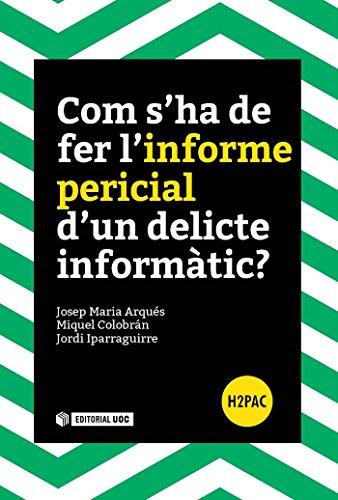 Com s'ha de fer l'informe pericial d'un delicte informàtic? por Josep Maria Arqués Soldevila, Miquel Colobran Huguet, Jordi Iparraguirre Vilarrasa