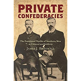 Private Confederacies: The Emotional Worlds of Southern Men as Citizens and Soldiers (Civil War America)