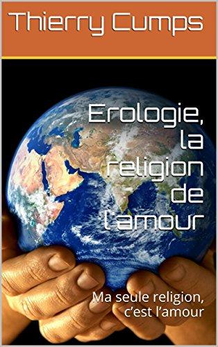 Erologie, la religion de l'amour: Ma seule religion, c'est l'amour