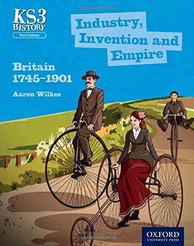 Key Stage 3 History by Aaron Wilkes: Industry, Invention and Empire: Britain 1745-1901 Student Book