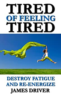 Tired of Feeling Tired: Destroy Fatigue and Re-Energize by [Driver, James]
