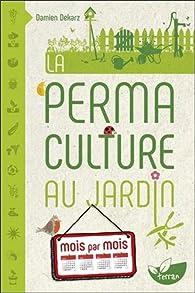 La Permaculture au jardin mois par mois par Damien Dekarz