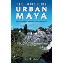 The Ancient Urban Maya: Neighborhoods, Inequality, and Built Form (Ancient Cities of the New World)