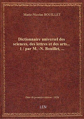 Dictionnaire universel des sciences, des lettres et des arts.... 1 / par M.-N. Bouillet,... par Marie-Nicolas BOUILL