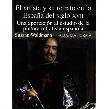 El artista y su retrato en la Espana del siglo XVII/The Artist and His Portrait in the Spain of XVII Century: Una Aportacion Al Estudio De La Pintura Retratista Espanola