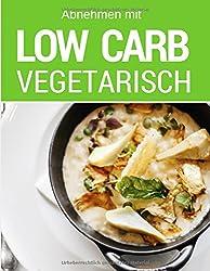 Abnehmen mit Low Carb Vegetarisch: Das Low Carb Kochbuch mit Rezepten für jeden Tag: einfach abnehmen mit Low Carb (inkl. Bonuskapitel aus Low Carb Ofengerichte)