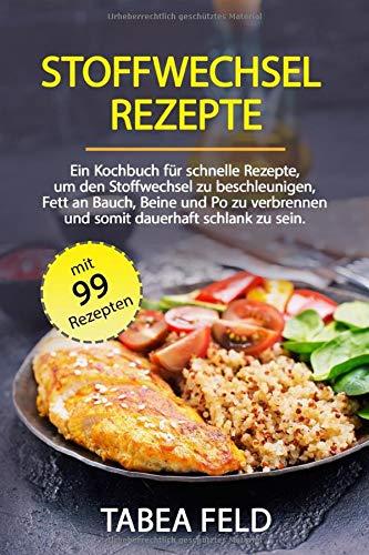 Diät Fett (Stoffwechsel Rezepte: Ein Kochbuch für schnelle Rezepte, um den Stoffwechsel zu beschleunigen, Fett an Bauch, Beine und Po zu verbrennen und somit dauerhaft schlank zu sein.)