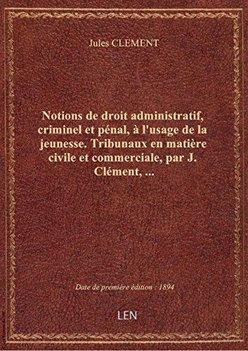 Notions de droit administratif, criminel et pnal,  l'usage de la jeunesse. Tribunaux en matire ci