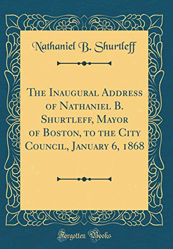 The Inaugural Address of Nathaniel B. Shurtleff, Mayor of Boston, to the City Council, January 6, 1868 (Classic Reprint) por Nathaniel B. Shurtleff