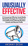 Unusually Effective: 25 Unusual yet Effective Social Media Marketing Strategies for Creating an Irresistible brand, Ultimate Business Growth and Massive Profits (English Edition)