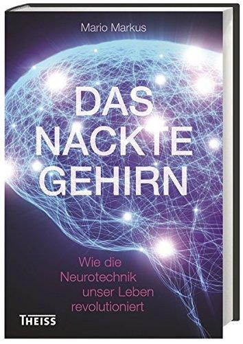 Das nackte Gehirn: Wie die Neurotechnik unser Leben revolutioniert -