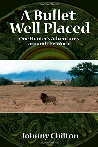 A Bullet Well Placed: One Hunter's Adventures Around the World by Johnny Chilton (2005-06-03)