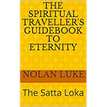 THE SPIRITUAL TRAVELLER'S GUIDEBOOK TO ETERNITY: The Satta Loka (English Edition)