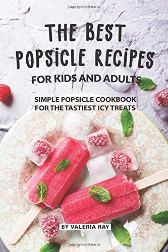 The Best Popsicle Recipes for Kids and Adults: Simple Popsicle Cookbook for The Tastiest Icy Treats Frozen Pop Mold-sticks