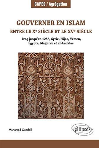 Gouverner en Islam entre le Xe Siècle et le XVe Siècle (Iraq jusqu'en 1258, Syrie, Hijaz, Yémen, Égypte, Maghreb et Al-Andalus)