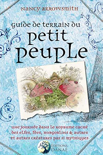 Guide de terrain du petit peuple : Une journée dans le royaume caché des Elfes, Fées, Hobgoblins et autres créatures pas si mythique