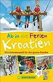 Bruckmann Reiseführer: Ab in die Ferien Kroatien. 67x Urlaubsspaß für die ganze Familie. Ein Familienreiseführer mit Insidertipps für den perfekten Urlaub mit Kindern.