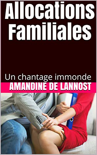 Allocations Familiales (Humiliations, Chantage, Degradation, Domination, Soumission): Un chantage immonde par Amandine De Lannost