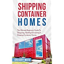 Shipping Container Homes: The Ultimate Beginners Guide To Designing, Building & Investing In Shipping Container Homes (Prefab, Shipping Container Homes ... Tiny House Living) (English Edition)