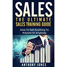 Sales: The Ultimate Sales Training Guide: How To Sell Anything To Anyone Or Anybody (Sales, sales training guide, sales training, sales training books, ... excellence, sales ebooks) (English Edition)
