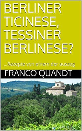 BERLINER TICINESE, TESSINER BERLINESE?: ...Rezepte von einem der auszog (German Edition)
