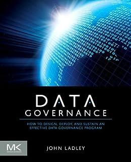 Data Governance: How to Design, Deploy and Sustain an Effective Data Governance Program (The Morgan Kaufmann Series on Business Intelligence) von [Ladley, John]